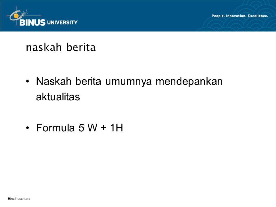 Bina Nusantara naskah berita Naskah berita umumnya mendepankan aktualitas Formula 5 W + 1H