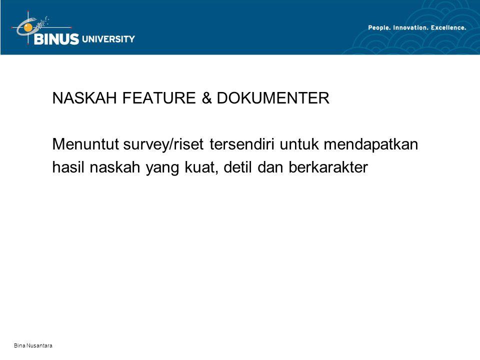 Bina Nusantara NASKAH FEATURE & DOKUMENTER Menuntut survey/riset tersendiri untuk mendapatkan hasil naskah yang kuat, detil dan berkarakter