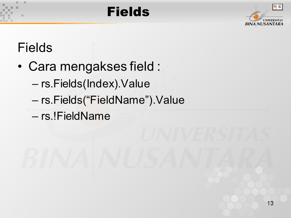 13 Fields Cara mengakses field : –rs.Fields(Index).Value –rs.Fields( FieldName ).Value –rs.!FieldName