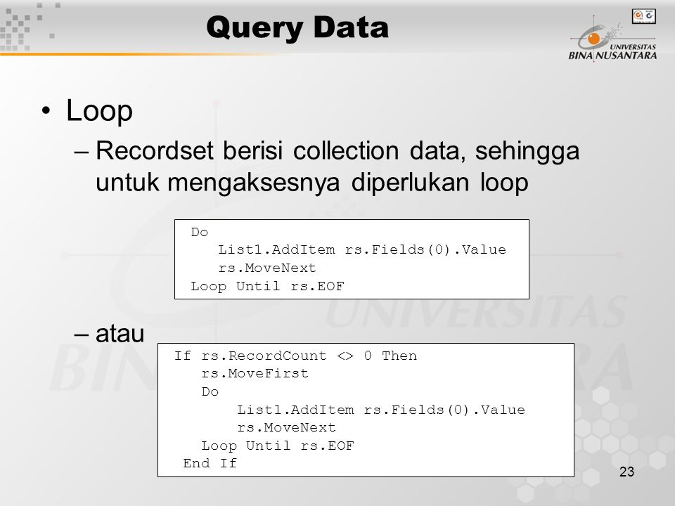 23 Query Data Loop –Recordset berisi collection data, sehingga untuk mengaksesnya diperlukan loop –atau Do List1.AddItem rs.Fields(0).Value rs.MoveNext Loop Until rs.EOF If rs.RecordCount <> 0 Then rs.MoveFirst Do List1.AddItem rs.Fields(0).Value rs.MoveNext Loop Until rs.EOF End If