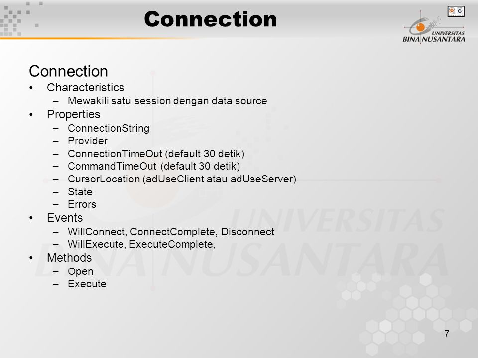 7 Connection Characteristics –Mewakili satu session dengan data source Properties –ConnectionString –Provider –ConnectionTimeOut (default 30 detik) –CommandTimeOut (default 30 detik) –CursorLocation (adUseClient atau adUseServer) –State –Errors Events –WillConnect, ConnectComplete, Disconnect –WillExecute, ExecuteComplete, Methods –Open –Execute