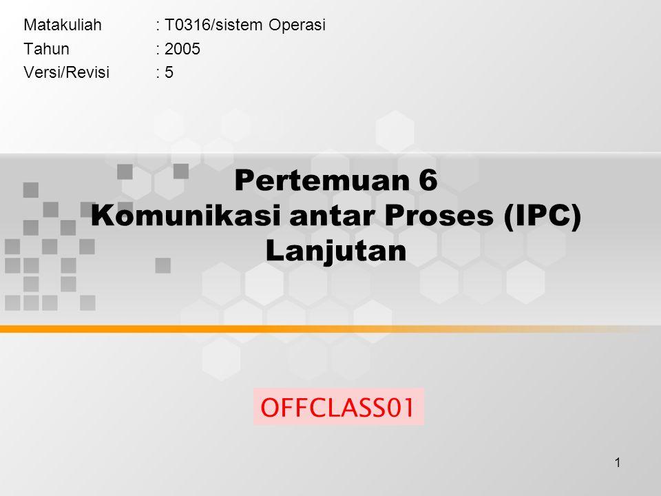 1 Pertemuan 6 Komunikasi antar Proses (IPC) Lanjutan Matakuliah: T0316/sistem Operasi Tahun: 2005 Versi/Revisi: 5 OFFCLASS01