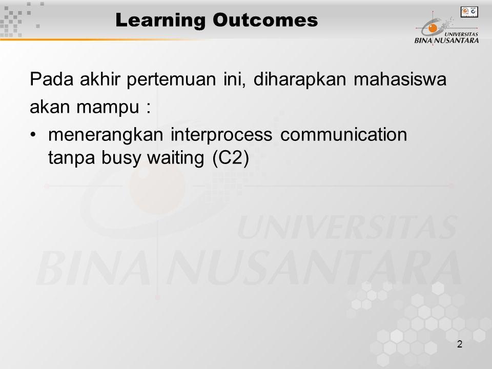 2 Learning Outcomes Pada akhir pertemuan ini, diharapkan mahasiswa akan mampu : menerangkan interprocess communication tanpa busy waiting (C2)