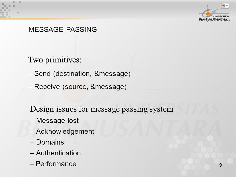 9 MESSAGE PASSING Two primitives:  Send (destination, &message)  Receive (source, &message) Design issues for message passing system  Message lost  Acknowledgement  Domains  Authentication  Performance