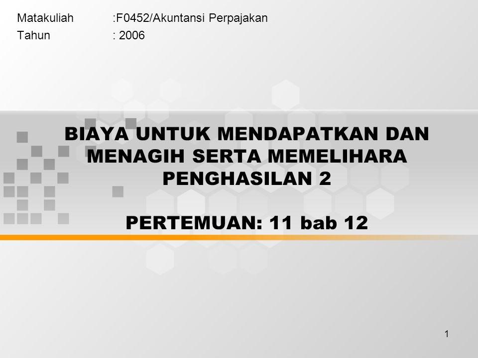 1 Matakuliah:F0452/Akuntansi Perpajakan Tahun: 2006 BIAYA UNTUK MENDAPATKAN DAN MENAGIH SERTA MEMELIHARA PENGHASILAN 2 PERTEMUAN: 11 bab 12
