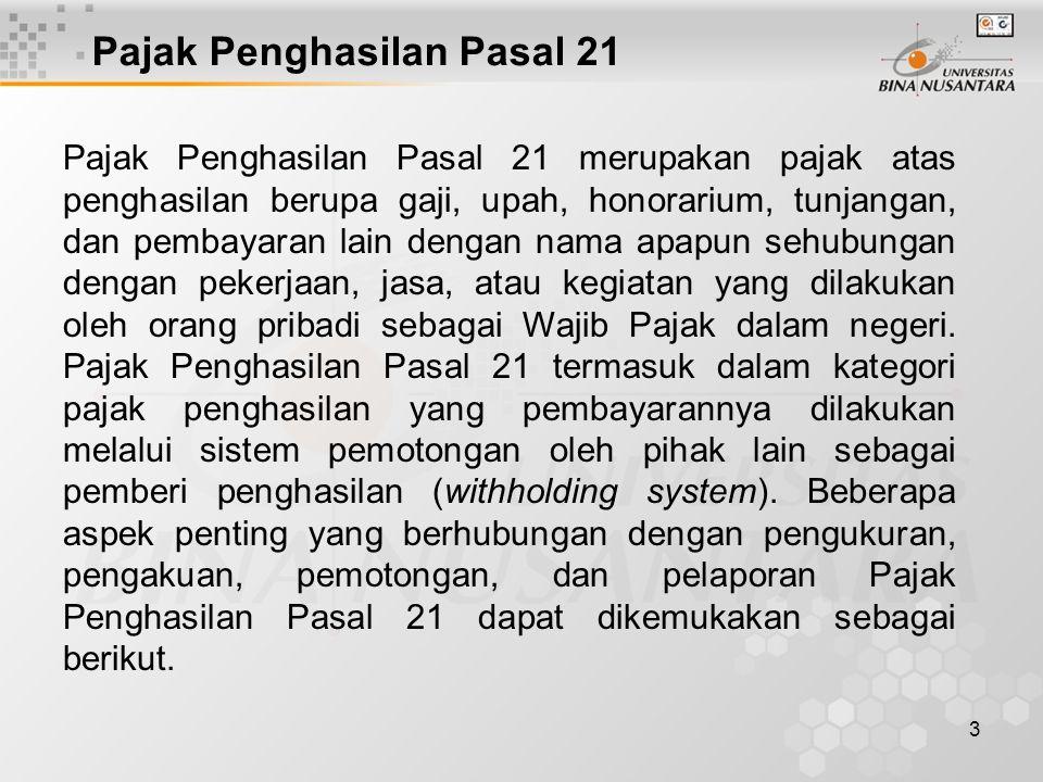 3 Pajak Penghasilan Pasal 21 Pajak Penghasilan Pasal 21 merupakan pajak atas penghasilan berupa gaji, upah, honorarium, tunjangan, dan pembayaran lain dengan nama apapun sehubungan dengan pekerjaan, jasa, atau kegiatan yang dilakukan oleh orang pribadi sebagai Wajib Pajak dalam negeri.