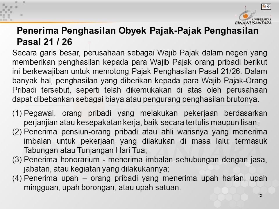 5 Penerima Penghasilan Obyek Pajak-Pajak Penghasilan Pasal 21 / 26 Secara garis besar, perusahaan sebagai Wajib Pajak dalam negeri yang memberikan penghasilan kepada para Wajib Pajak orang pribadi berikut ini berkewajiban untuk memotong Pajak Penghasilan Pasal 21/26.