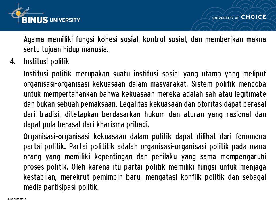 Bina Nusantara Agama memiliki fungsi kohesi sosial, kontrol sosial, dan memberikan makna sertu tujuan hidup manusia. 4. Institusi politik Institusi po