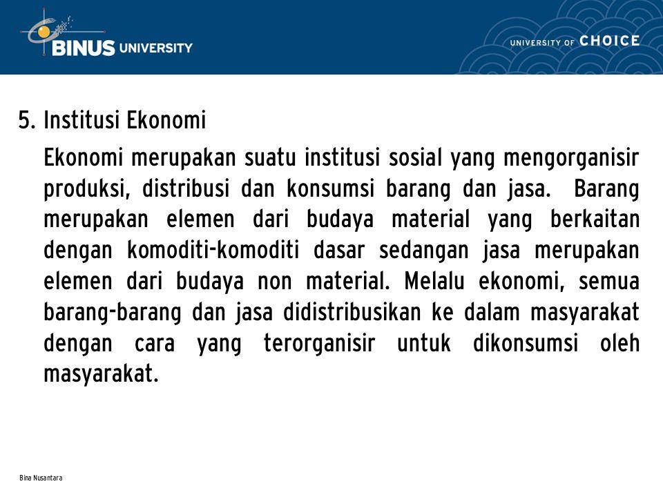 Bina Nusantara 5. Institusi Ekonomi Ekonomi merupakan suatu institusi sosial yang mengorganisir produksi, distribusi dan konsumsi barang dan jasa. Bar