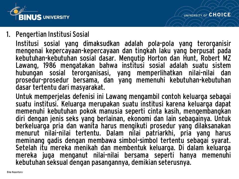 Bina Nusantara 1. Pengertian Institusi Sosial Institusi sosial yang dimaksudkan adalah pola-pola yang terorganisir mengenai kepercayaan-kepercayaan da