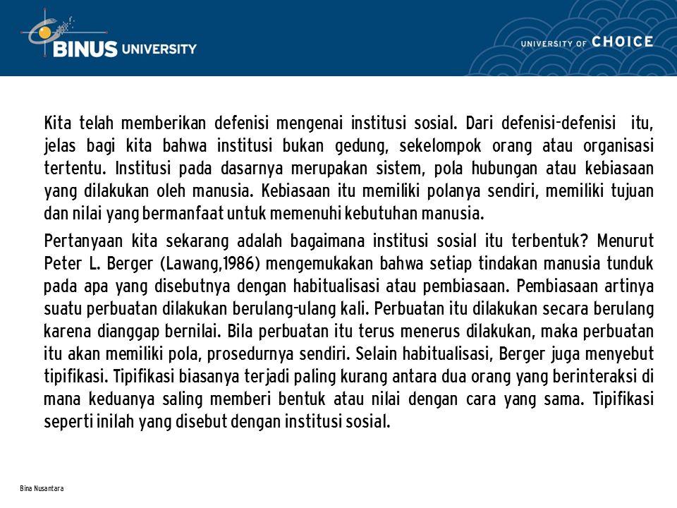Bina Nusantara Kita telah memberikan defenisi mengenai institusi sosial. Dari defenisi-defenisi itu, jelas bagi kita bahwa institusi bukan gedung, sek