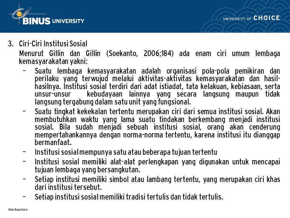 Bina Nusantara 3. Ciri-Ciri Institusi Sosial Menurut Gillin dan Gillin (Soekanto, 2006;184) ada enam ciri umum lembaga kemasyarakatan yakni: – Suatu l