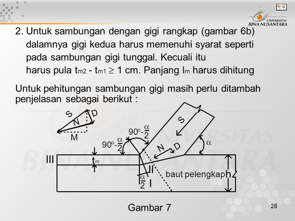 28 2. Untuk sambungan dengan gigi rangkap (gambar 6b) dalamnya gigi kedua harus memenuhi syarat seperti pada sambungan gigi tunggal. Kecuali itu harus