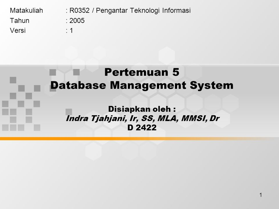 1 Pertemuan 5 Database Management System Disiapkan oleh : Indra Tjahjani, Ir, SS, MLA, MMSI, Dr D 2422 Matakuliah: R0352 / Pengantar Teknologi Informasi Tahun: 2005 Versi: 1