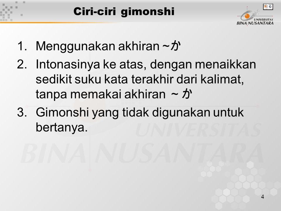4 Ciri-ciri gimonshi 1.Menggunakan akhiran ~ か 2.Intonasinya ke atas, dengan menaikkan sedikit suku kata terakhir dari kalimat, tanpa memakai akhiran ~か 3.Gimonshi yang tidak digunakan untuk bertanya.