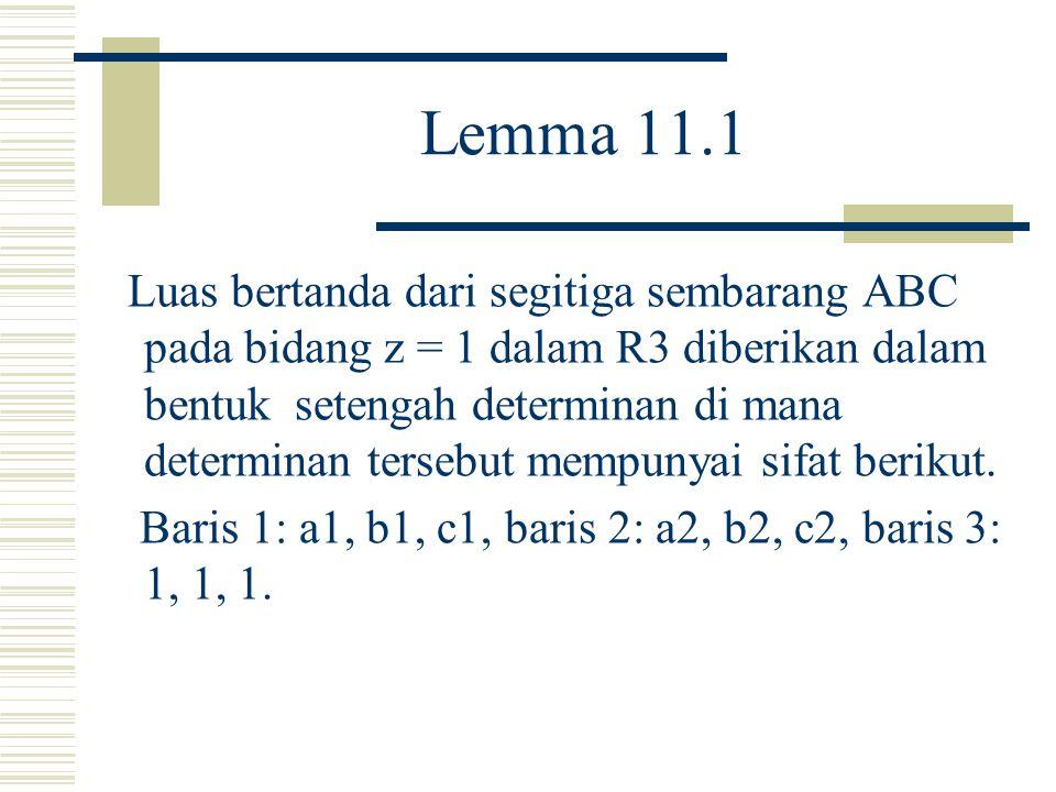 Lemma 11.1 Luas bertanda dari segitiga sembarang ABC pada bidang z = 1 dalam R3 diberikan dalam bentuk setengah determinan di mana determinan tersebut mempunyai sifat berikut.
