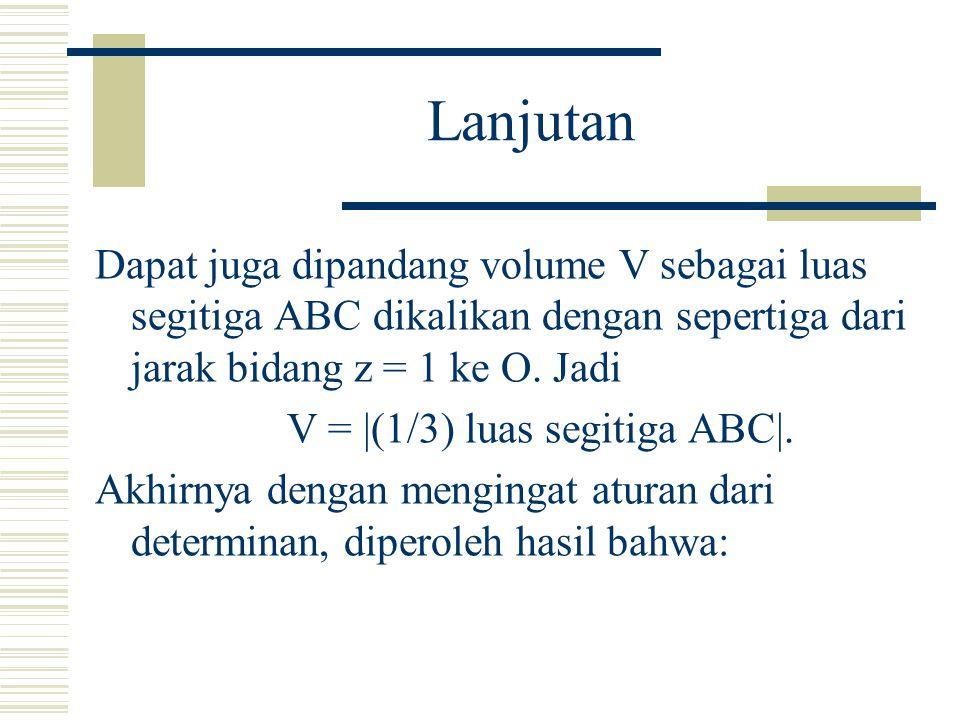 Lanjutan Dapat juga dipandang volume V sebagai luas segitiga ABC dikalikan dengan sepertiga dari jarak bidang z = 1 ke O.