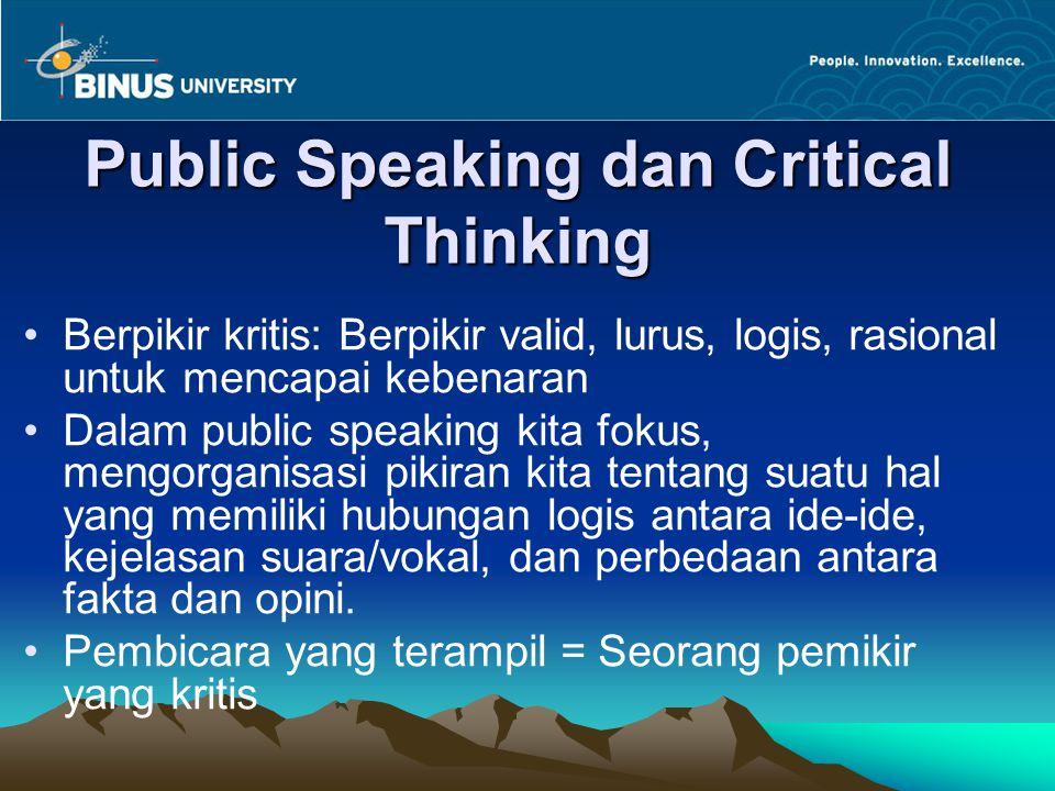 Public Speaking dan Critical Thinking Berpikir kritis: Berpikir valid, lurus, logis, rasional untuk mencapai kebenaran Dalam public speaking kita foku