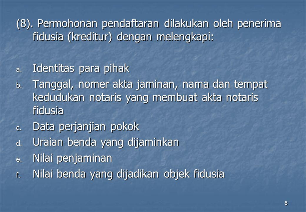 8 (8).Permohonan pendaftaran dilakukan oleh penerima fidusia (kreditur) dengan melengkapi: a.