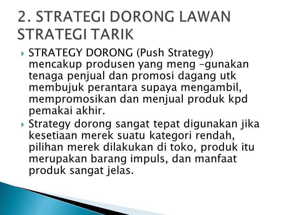  STRATEGY DORONG (Push Strategy) mencakup produsen yang meng –gunakan tenaga penjual dan promosi dagang utk membujuk perantara supaya mengambil, memp