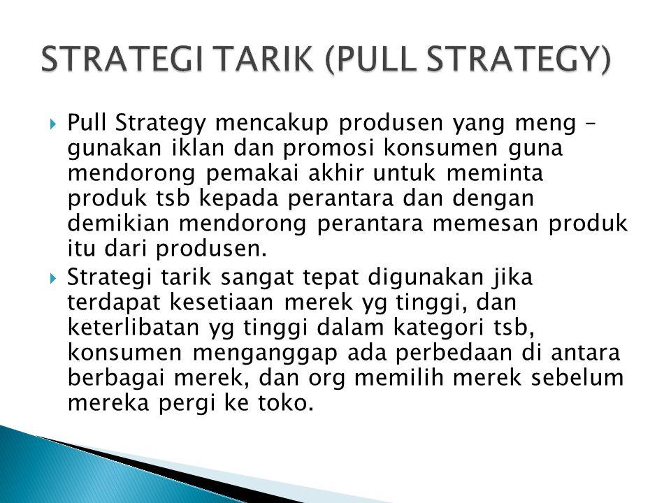  Pull Strategy mencakup produsen yang meng – gunakan iklan dan promosi konsumen guna mendorong pemakai akhir untuk meminta produk tsb kepada perantara dan dengan demikian mendorong perantara memesan produk itu dari produsen.