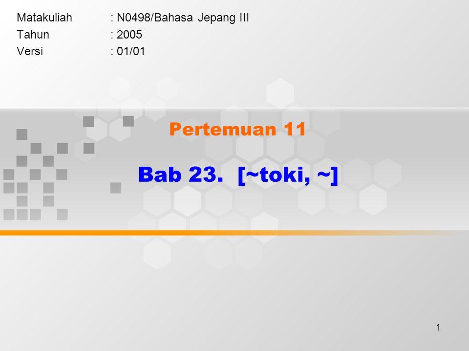 1 Pertemuan 11 Bab 23. [~toki, ~] Matakuliah: N0498/Bahasa Jepang III Tahun: 2005 Versi: 01/01
