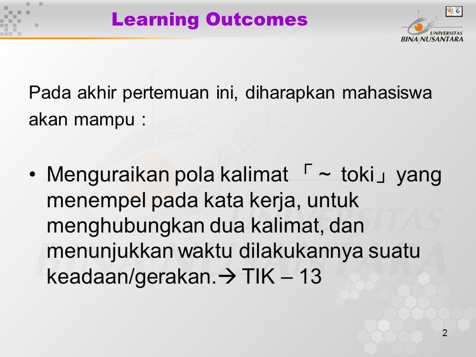 2 Learning Outcomes Pada akhir pertemuan ini, diharapkan mahasiswa akan mampu : Menguraikan pola kalimat 「~ toki 」 yang menempel pada kata kerja, untu