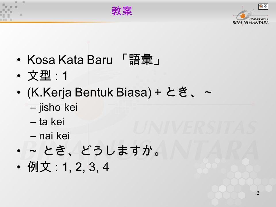 3 教案 Kosa Kata Baru 「語彙」 文型 : 1 (K.Kerja Bentuk Biasa) + とき、~ –jisho kei –ta kei –nai kei ~ とき、どうしますか。 例文 : 1, 2, 3, 4