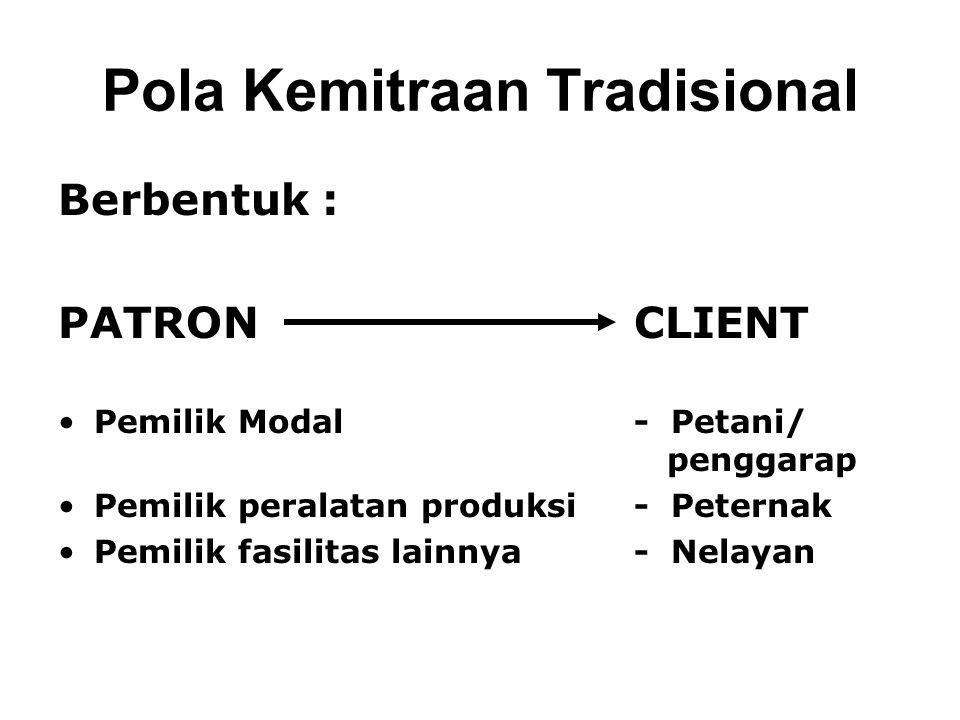 Pola Kemitraan Tradisional Berbentuk : PATRON CLIENT Pemilik Modal- Petani/ penggarap Pemilik peralatan produksi- Peternak Pemilik fasilitas lainnya- Nelayan