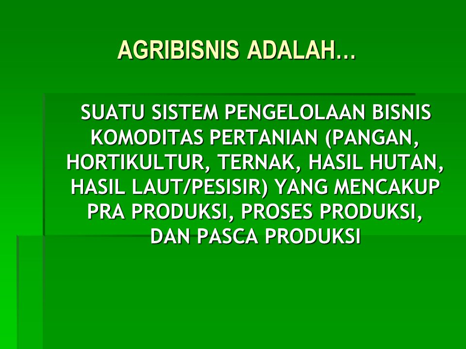AGRIBISNIS ADALAH… SUATU SISTEM PENGELOLAAN BISNIS KOMODITAS PERTANIAN (PANGAN, HORTIKULTUR, TERNAK, HASIL HUTAN, HASIL LAUT/PESISIR) YANG MENCAKUP PR