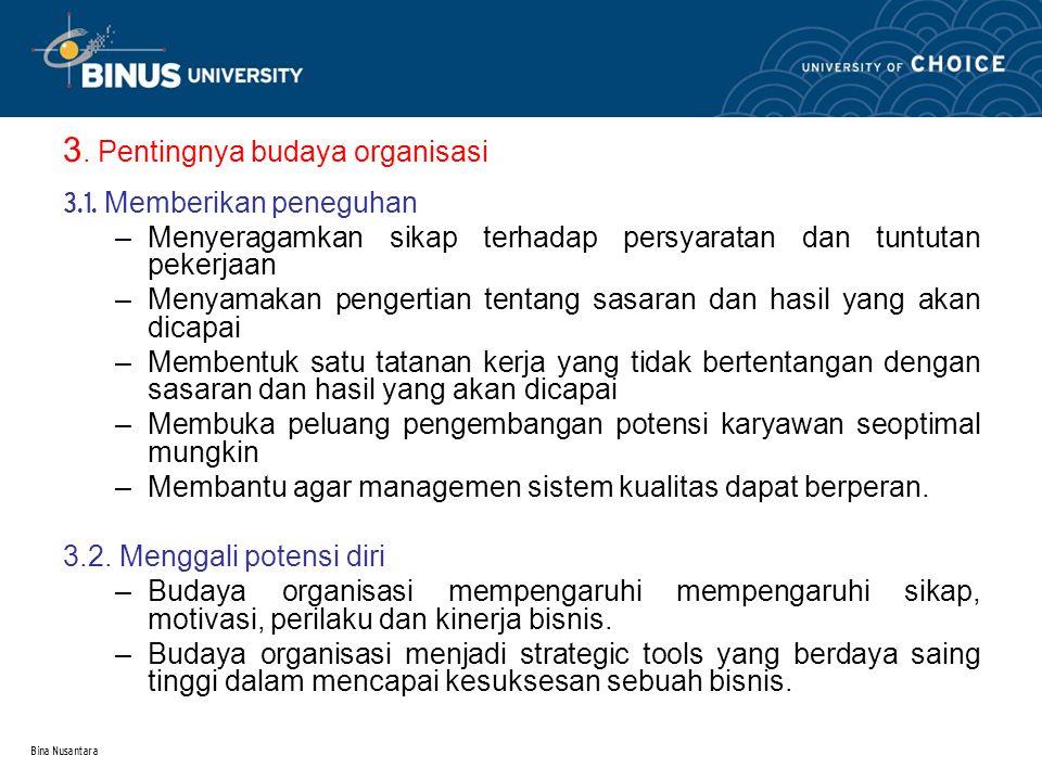Bina Nusantara 3. Pentingnya budaya organisasi 3.1. Memberikan peneguhan –Menyeragamkan sikap terhadap persyaratan dan tuntutan pekerjaan –Menyamakan