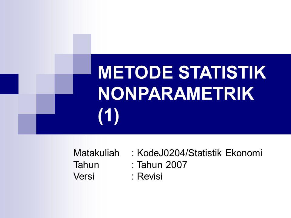 METODE STATISTIK NONPARAMETRIK (1) Matakuliah: KodeJ0204/Statistik Ekonomi Tahun: Tahun 2007 Versi: Revisi