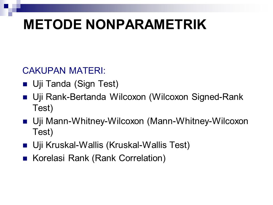 METODE NONPARAMETRIK CAKUPAN MATERI: Uji Tanda (Sign Test) Uji Rank-Bertanda Wilcoxon (Wilcoxon Signed-Rank Test) Uji Mann-Whitney-Wilcoxon (Mann-Whitney-Wilcoxon Test) Uji Kruskal-Wallis (Kruskal-Wallis Test) Korelasi Rank (Rank Correlation)