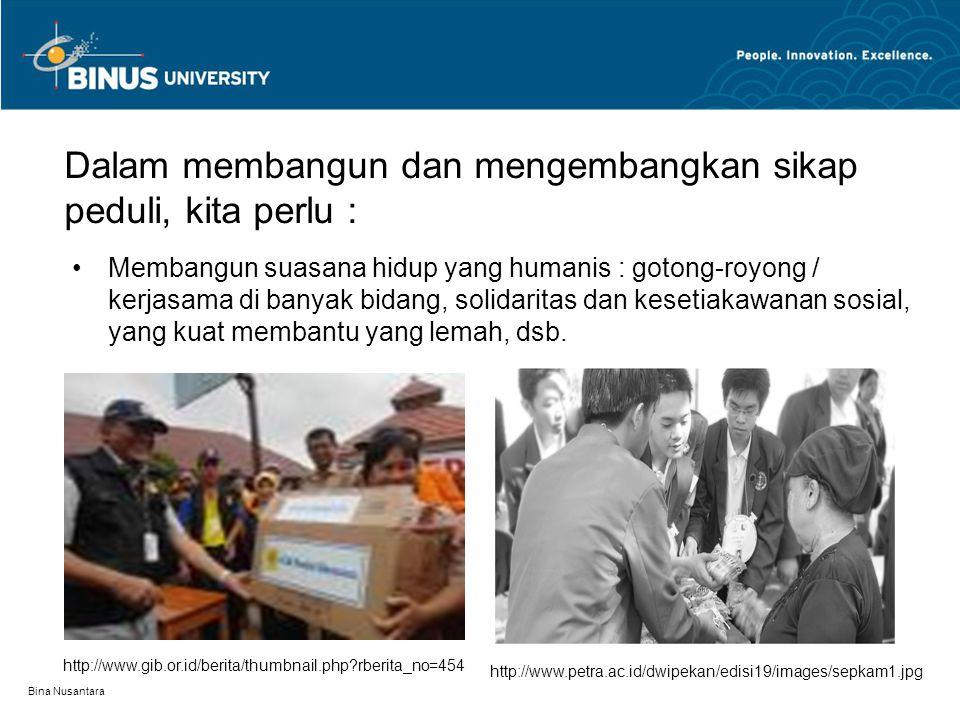 Bina Nusantara Dalam membangun dan mengembangkan sikap peduli, kita perlu : Membangun suasana hidup yang humanis : gotong-royong / kerjasama di banyak bidang, solidaritas dan kesetiakawanan sosial, yang kuat membantu yang lemah, dsb.