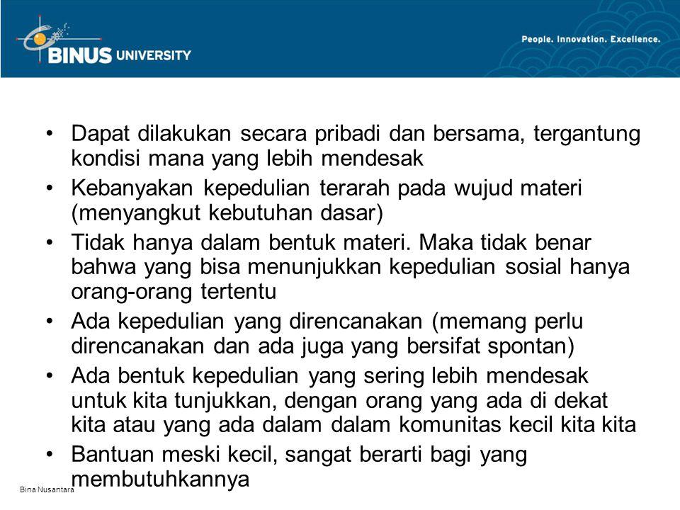 Bina Nusantara Dapat dilakukan secara pribadi dan bersama, tergantung kondisi mana yang lebih mendesak Kebanyakan kepedulian terarah pada wujud materi (menyangkut kebutuhan dasar) Tidak hanya dalam bentuk materi.