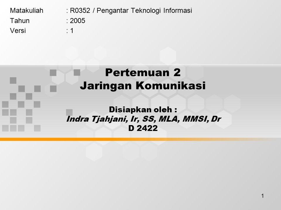 1 Pertemuan 2 Jaringan Komunikasi Disiapkan oleh : Indra Tjahjani, Ir, SS, MLA, MMSI, Dr D 2422 Matakuliah: R0352 / Pengantar Teknologi Informasi Tahun: 2005 Versi: 1