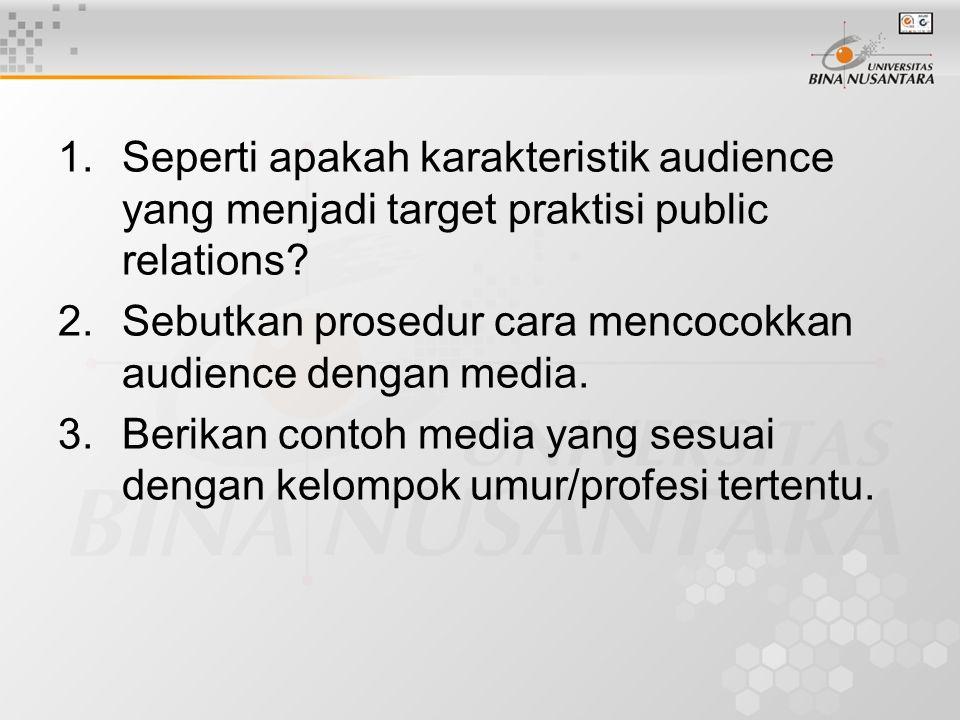 1.Seperti apakah karakteristik audience yang menjadi target praktisi public relations? 2.Sebutkan prosedur cara mencocokkan audience dengan media. 3.B