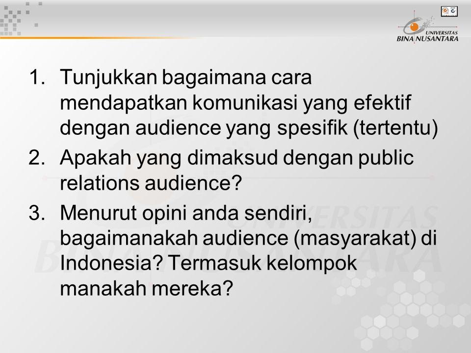 1.Tunjukkan bagaimana cara mendapatkan komunikasi yang efektif dengan audience yang spesifik (tertentu) 2.Apakah yang dimaksud dengan public relations audience.