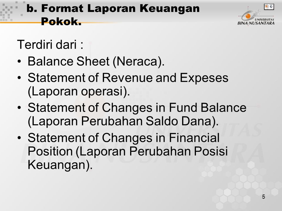 5 b. Format Laporan Keuangan Pokok. Terdiri dari : Balance Sheet (Neraca). Statement of Revenue and Expeses (Laporan operasi). Statement of Changes in