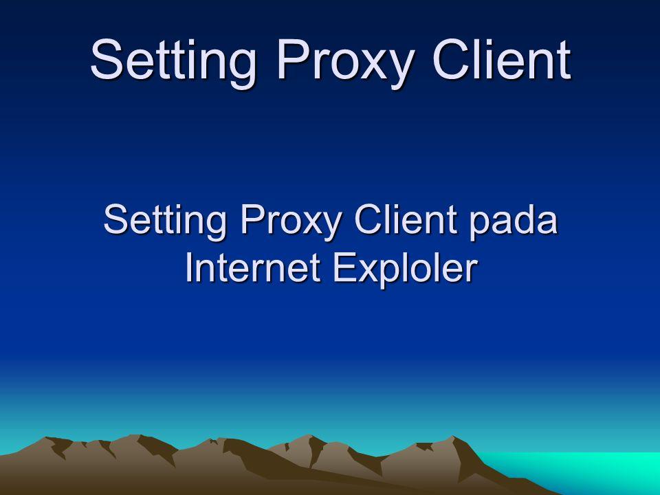 Setting Proxy Client Setting Proxy Client pada Internet Exploler