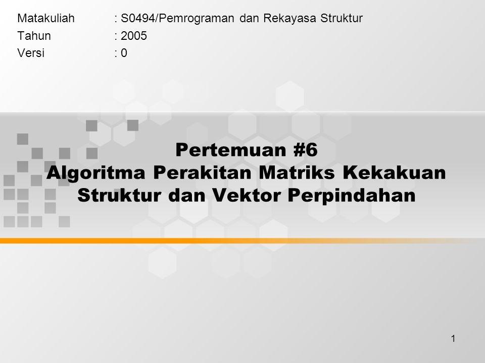 1 Pertemuan #6 Algoritma Perakitan Matriks Kekakuan Struktur dan Vektor Perpindahan Matakuliah: S0494/Pemrograman dan Rekayasa Struktur Tahun: 2005 Ve