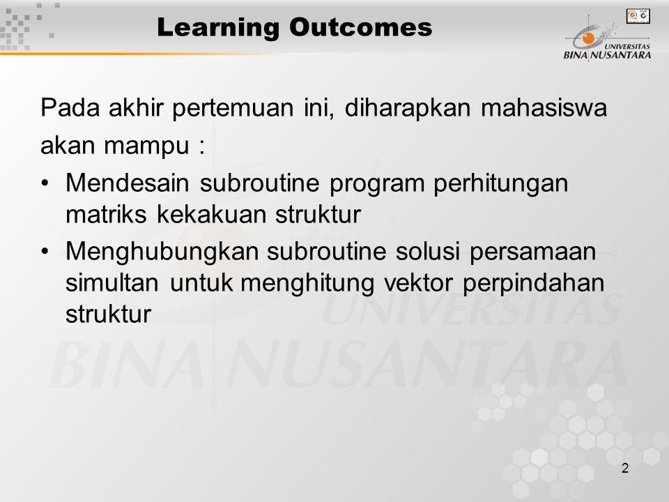2 Learning Outcomes Pada akhir pertemuan ini, diharapkan mahasiswa akan mampu : Mendesain subroutine program perhitungan matriks kekakuan struktur Men