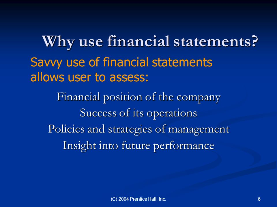 6(C) 2004 Prentice Hall, Inc. Why use financial statements? Financial position of the company Success of its operations Policies and strategies of man