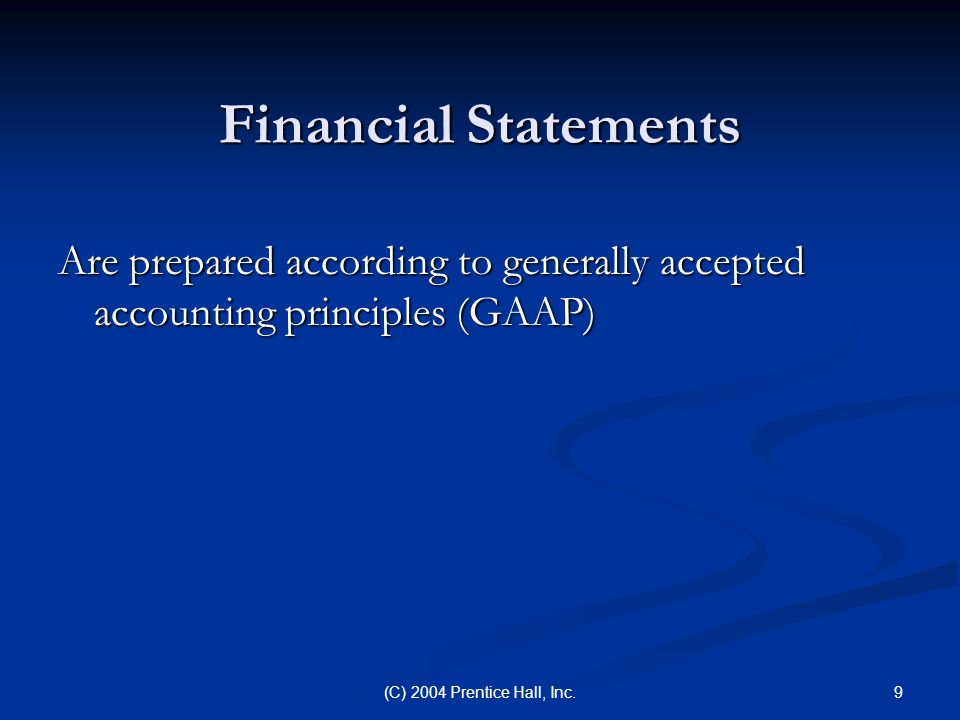 9(C) 2004 Prentice Hall, Inc. Financial Statements Are prepared according to generally accepted accounting principles (GAAP)