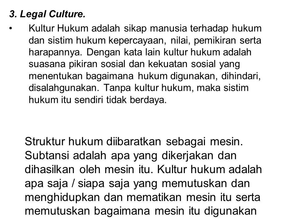 3. Legal Culture. Kultur Hukum adalah sikap manusia terhadap hukum dan sistim hukum kepercayaan, nilai, pemikiran serta harapannya. Dengan kata lain k