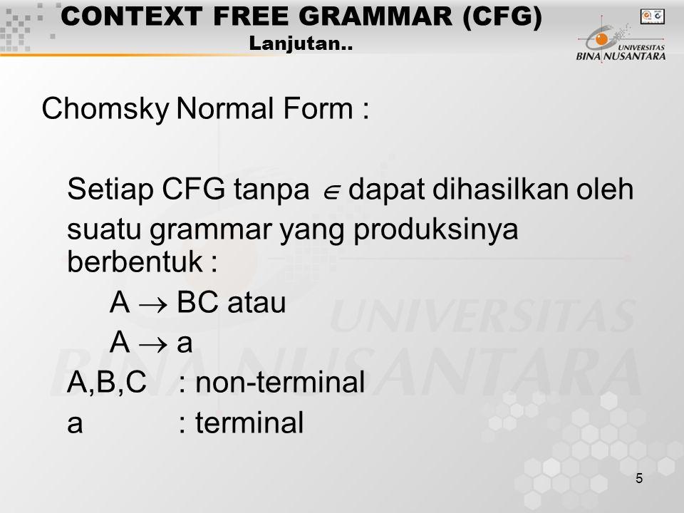 5 CONTEXT FREE GRAMMAR (CFG) Lanjutan.. Chomsky Normal Form : Setiap CFG tanpa  dapat dihasilkan oleh suatu grammar yang produksinya berbentuk : A 