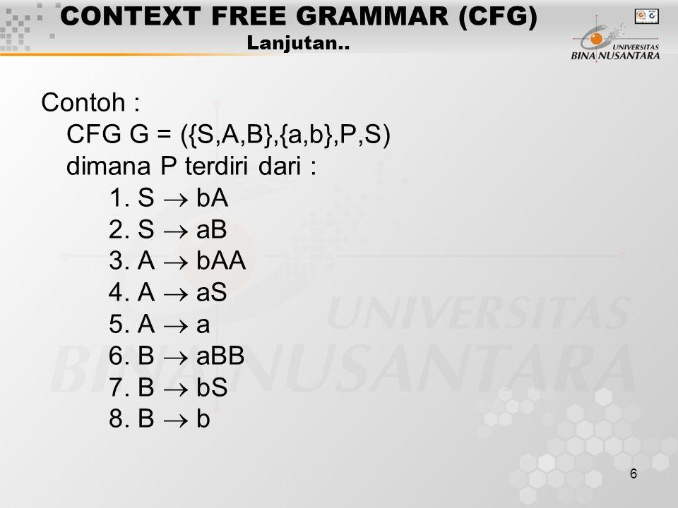 6 CONTEXT FREE GRAMMAR (CFG) Lanjutan.. Contoh : CFG G = ({S,A,B},{a,b},P,S) dimana P terdiri dari : 1. S  bA 2. S  aB 3. A  bAA 4. A  aS 5. A  a