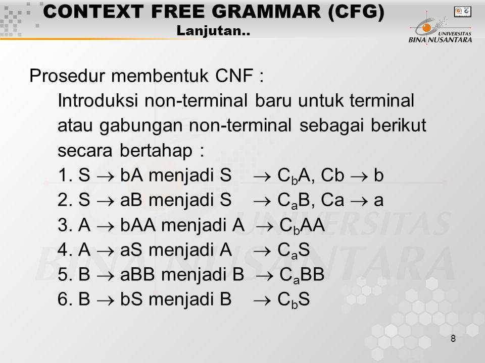 8 CONTEXT FREE GRAMMAR (CFG) Lanjutan.. Prosedur membentuk CNF : Introduksi non-terminal baru untuk terminal atau gabungan non-terminal sebagai beriku