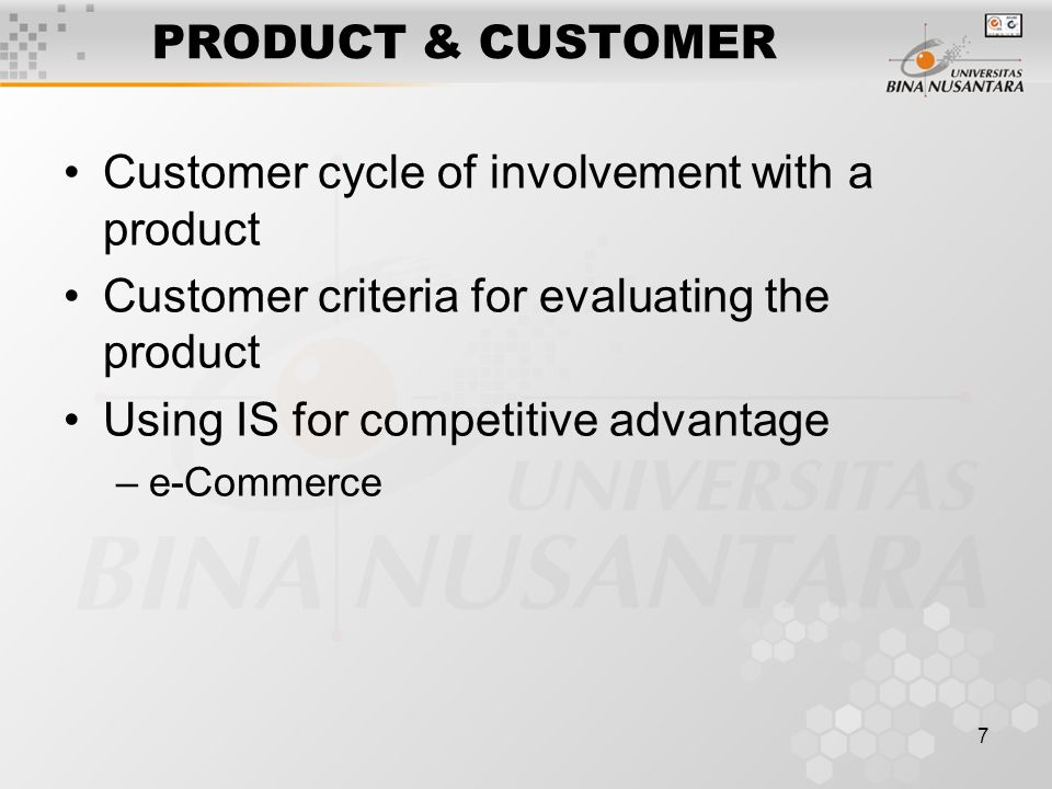 7 PRODUCT & CUSTOMER Customer cycle of involvement with a product Customer criteria for evaluating the product Using IS for competitive advantage –e-Commerce