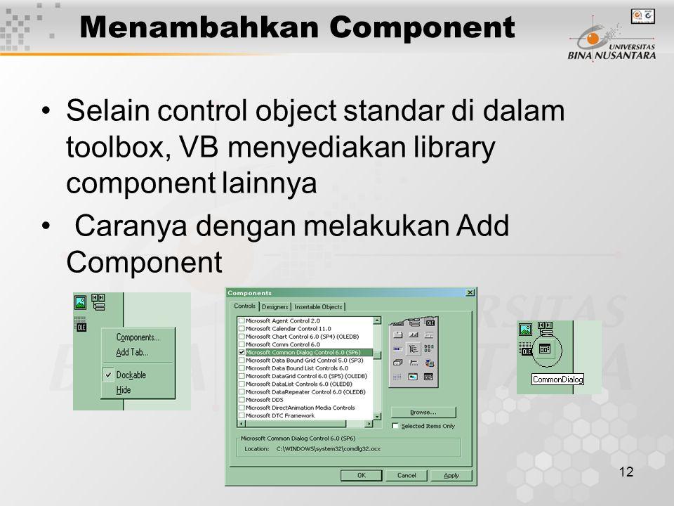 12 Menambahkan Component Selain control object standar di dalam toolbox, VB menyediakan library component lainnya Caranya dengan melakukan Add Component